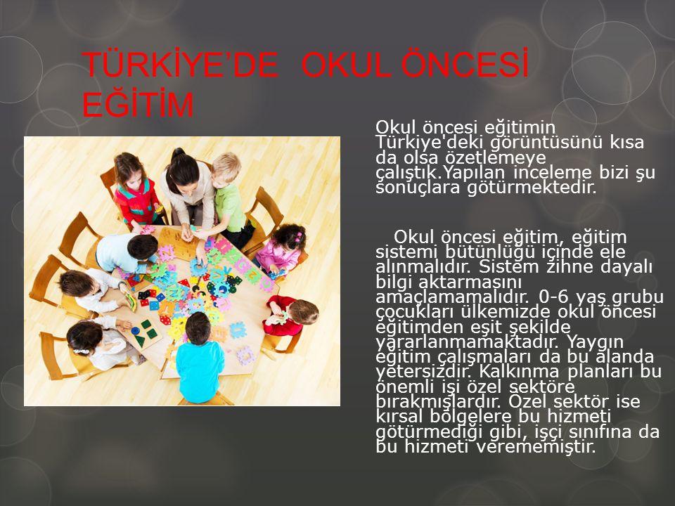 TÜRKİYE'DE OKUL ÖNCESİ EĞİTİM Okul öncesi eğitimin Türkiye deki görüntüsünü kısa da olsa özetlemeye çalıştık.Yapılan inceleme bizi şu sonuçlara götürmektedir.