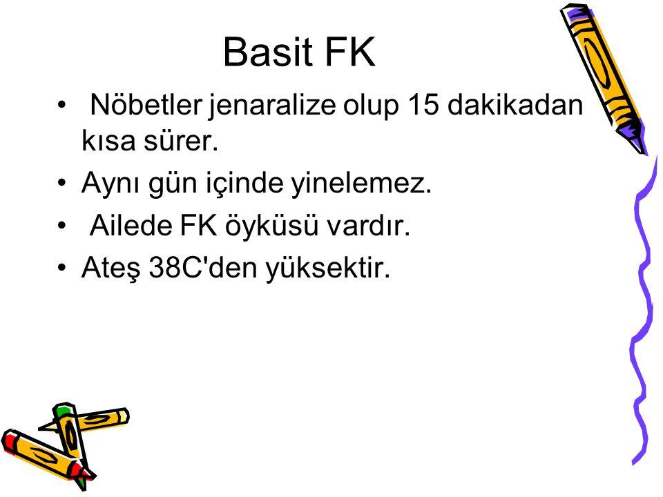 Basit FK Nöbetler jenaralize olup 15 dakikadan kısa sürer. Aynı gün içinde yinelemez. Ailede FK öyküsü vardır. Ateş 38C'den yüksektir.