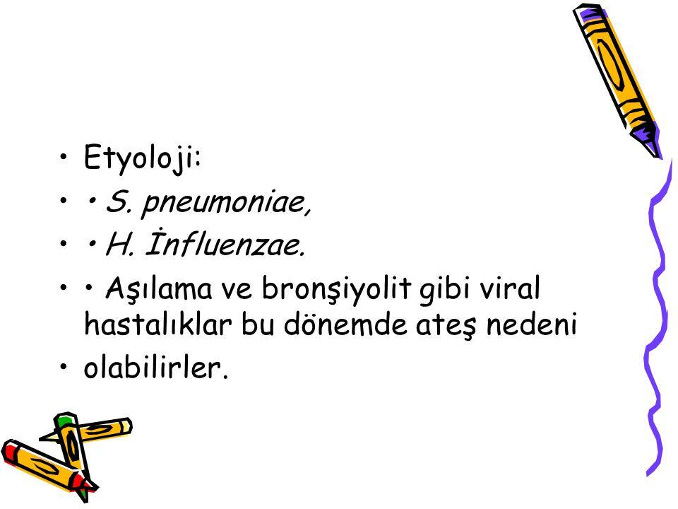 Etyoloji: S. pneumoniae, H. İnfluenzae. Aşılama ve bronşiyolit gibi viral hastalıklar bu dönemde ateş nedeni olabilirler.
