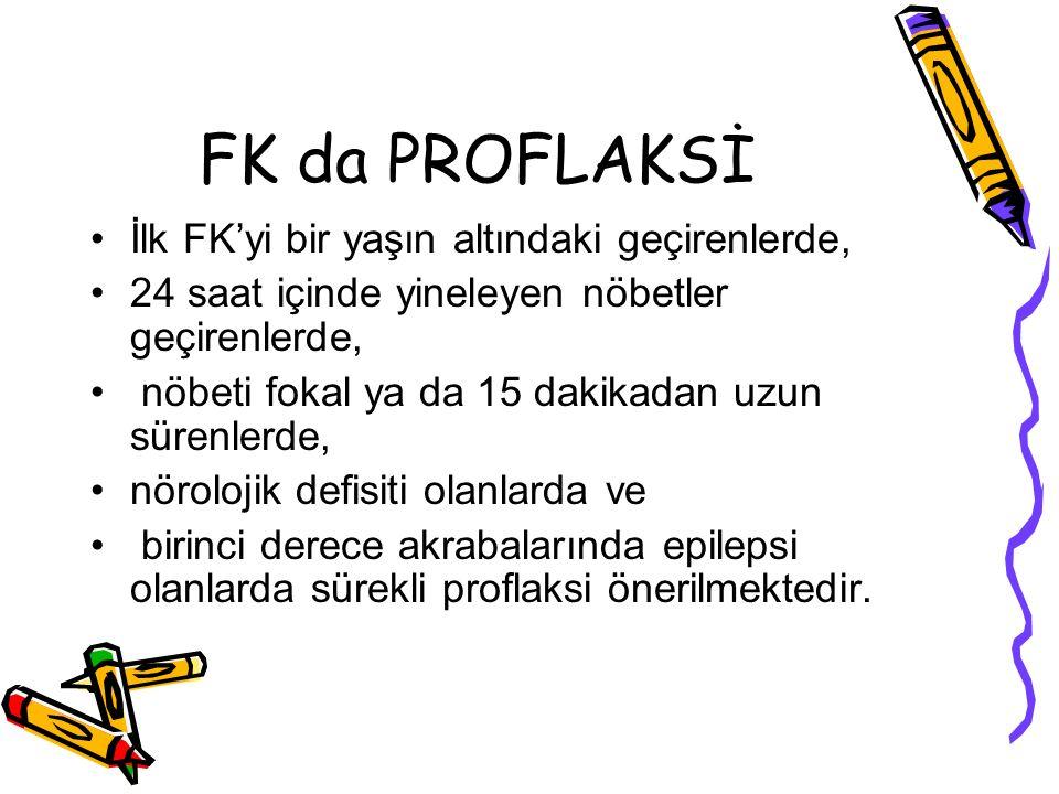 FK da PROFLAKSİ İlk FK'yi bir yaşın altındaki geçirenlerde, 24 saat içinde yineleyen nöbetler geçirenlerde, nöbeti fokal ya da 15 dakikadan uzun süren