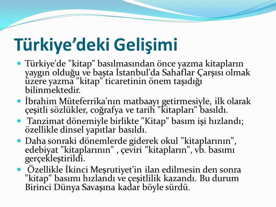 Türkiye'deki Gelişimi Türkiye de kitap basılmasından önce yazma kitapların yaygın olduğu ve başta İstanbul da Sahaflar Çarşısı olmak üzere yazma kitap ticaretinin önem taşıdığı bilinmektedir.