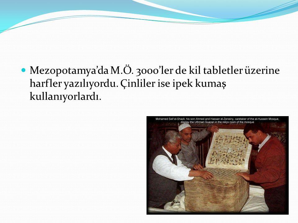 Mezopotamya'da M.Ö. 3000'ler de kil tabletler üzerine harfler yazılıyordu. Çinliler ise ipek kumaş kullanıyorlardı.