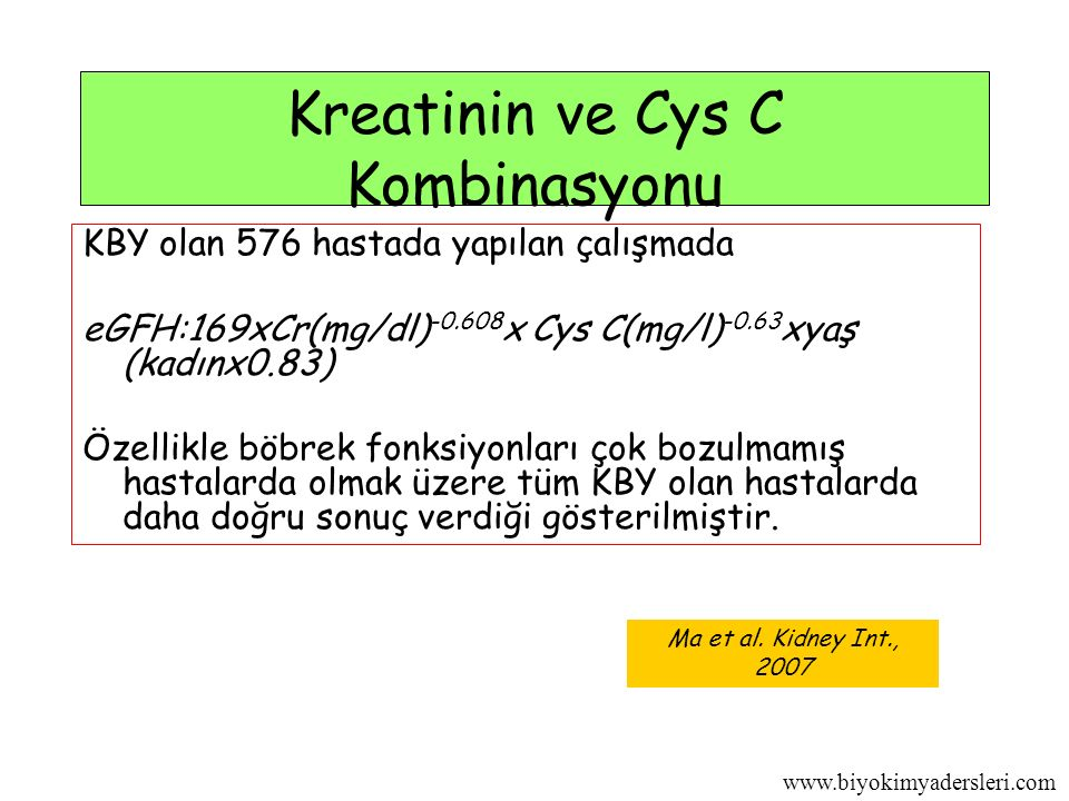 www.biyokimyadersleri.com Kreatinin ve Cys C Kombinasyonu KBY olan 576 hastada yapılan çalışmada eGFH:169xCr(mg/dl) -0.608 x Cys C(mg/l) -0.63 xyaş (kadınx0.83) Özellikle böbrek fonksiyonları çok bozulmamış hastalarda olmak üzere tüm KBY olan hastalarda daha doğru sonuç verdiği gösterilmiştir.