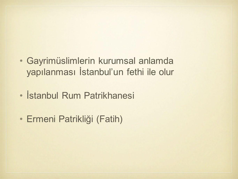 Gayrimüslimlerin kurumsal anlamda yapılanması İstanbul'un fethi ile olur İstanbul Rum Patrikhanesi Ermeni Patrikliği (Fatih)