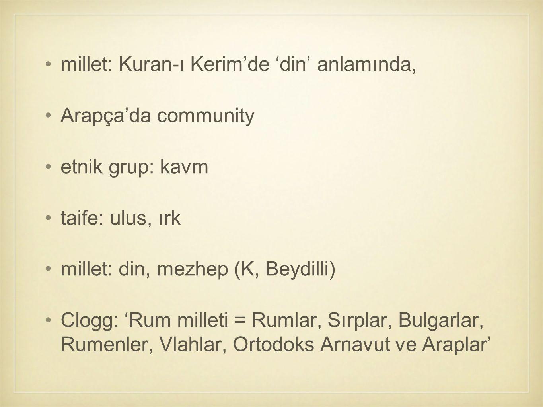 millet: Kuran-ı Kerim'de 'din' anlamında, Arapça'da community etnik grup: kavm taife: ulus, ırk millet: din, mezhep (K, Beydilli) Clogg: 'Rum milleti