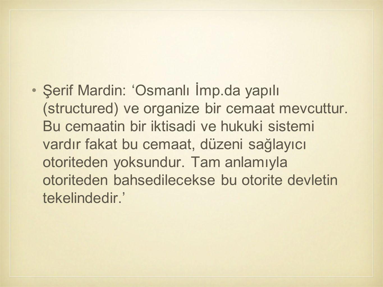 Şerif Mardin: 'Osmanlı İmp.da yapılı (structured) ve organize bir cemaat mevcuttur. Bu cemaatin bir iktisadi ve hukuki sistemi vardır fakat bu cemaat,