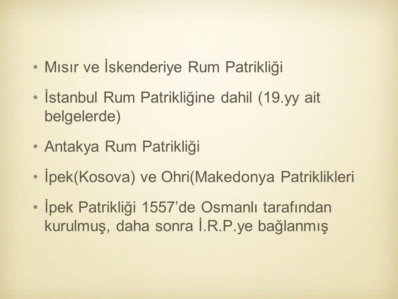 Mısır ve İskenderiye Rum Patrikliği İstanbul Rum Patrikliğine dahil (19.yy ait belgelerde) Antakya Rum Patrikliği İpek(Kosova) ve Ohri(Makedonya Patri