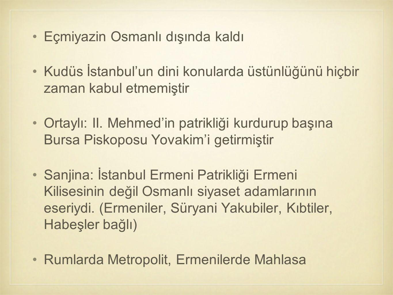 Eçmiyazin Osmanlı dışında kaldı Kudüs İstanbul'un dini konularda üstünlüğünü hiçbir zaman kabul etmemiştir Ortaylı: II. Mehmed'in patrikliği kurdurup
