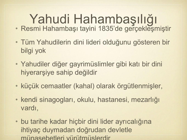 Resmi Hahambaşı tayini 1835'de gerçekleşmiştir Tüm Yahudilerin dini lideri olduğunu gösteren bir bilgi yok Yahudiler diğer gayrimüslimler gibi katı bi