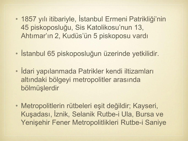 1857 yılı itibariyle, İstanbul Ermeni Patrikliği'nin 45 piskoposluğu, Sis Katolikosu'nun 13, Ahtımar'ın 2, Kudüs'ün 5 piskoposu vardı İstanbul 65 pisk