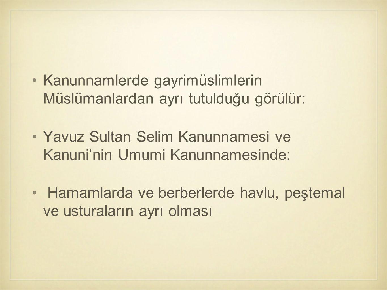 Kanunnamlerde gayrimüslimlerin Müslümanlardan ayrı tutulduğu görülür: Yavuz Sultan Selim Kanunnamesi ve Kanuni'nin Umumi Kanunnamesinde: Hamamlarda ve