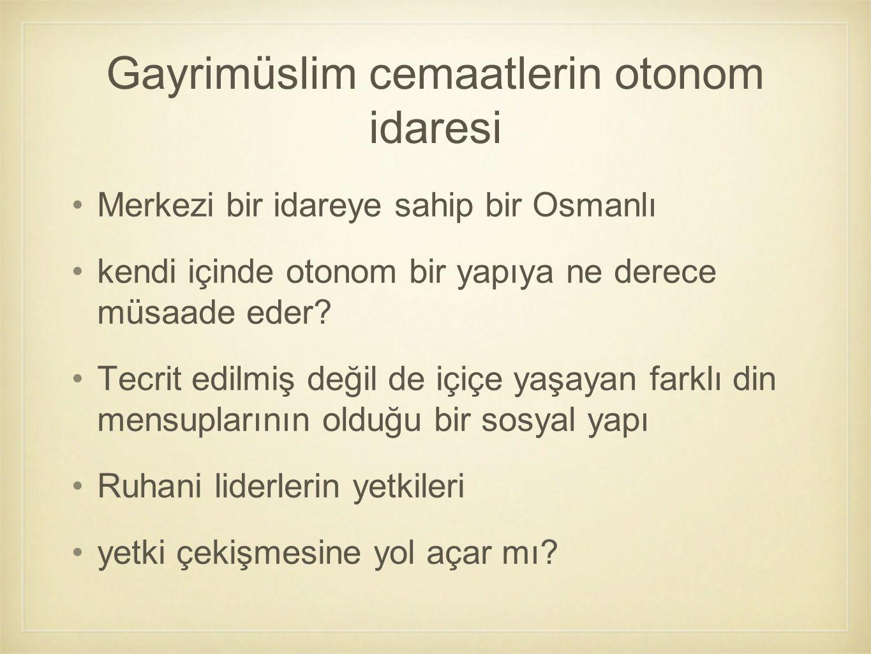 Gayrimüslim cemaatlerin otonom idaresi Merkezi bir idareye sahip bir Osmanlı kendi içinde otonom bir yapıya ne derece müsaade eder? Tecrit edilmiş değ