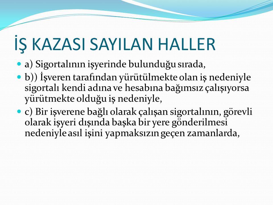 İŞ KAZASI SAYILAN HALLER a) Sigortalının işyerinde bulunduğu sırada, b)) İşveren tarafından yürütülmekte olan iş nedeniyle sigortalı kendi adına ve he