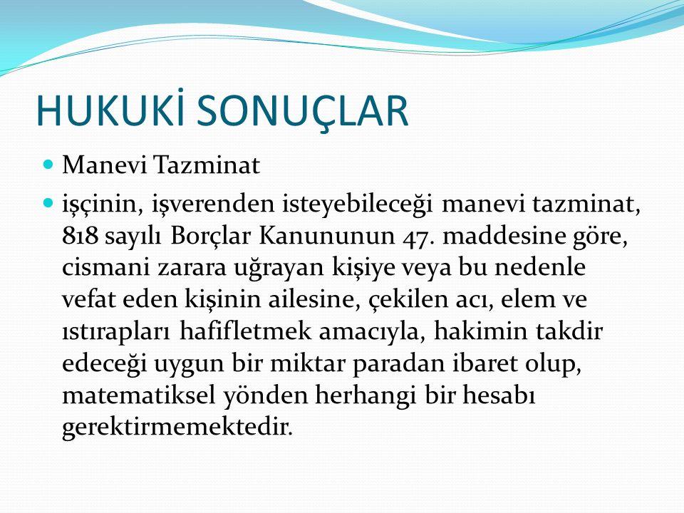 HUKUKİ SONUÇLAR Manevi Tazminat işçinin, işverenden isteyebileceği manevi tazminat, 818 sayılı Borçlar Kanununun 47. maddesine göre, cismani zarara uğ