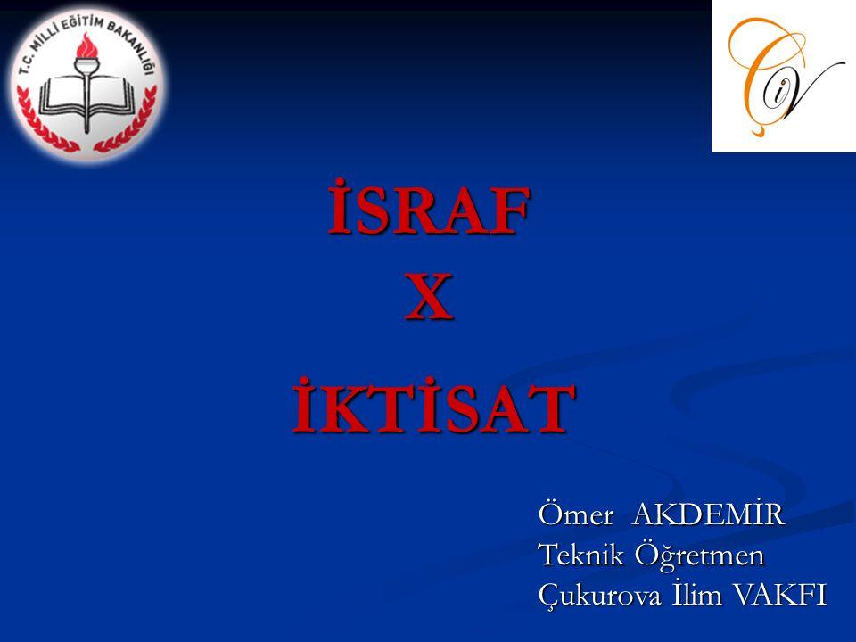 İSRAF X İKTİSAT İKTİSAT Ömer AKDEMİR Teknik Öğretmen Çukurova İlim VAKFI