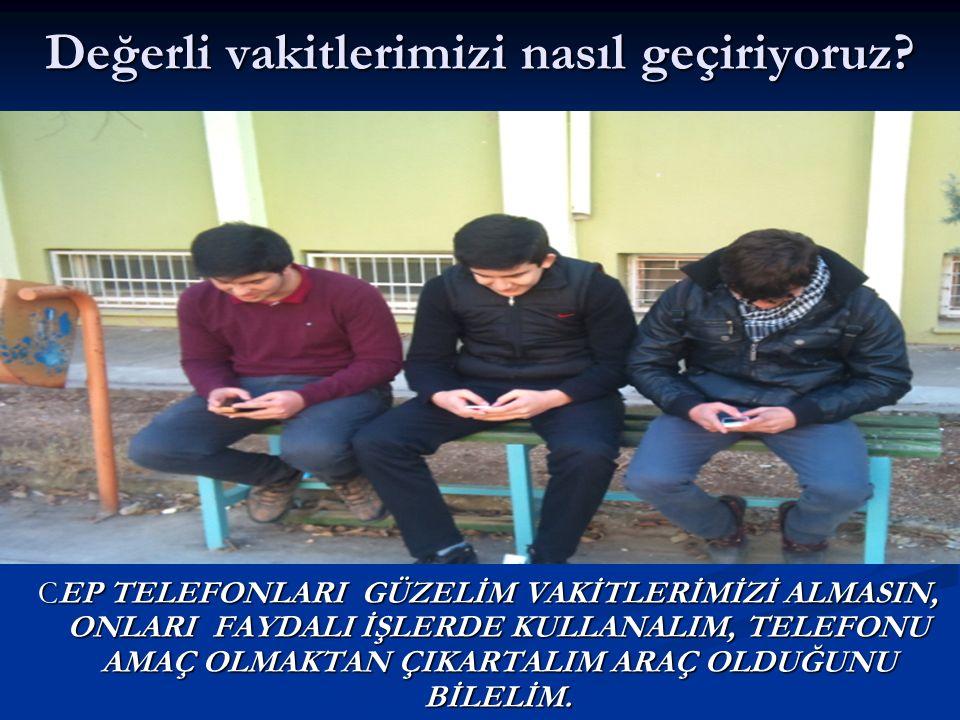 Değerli vakitlerimizi nasıl geçiriyoruz? CEP TELEFONLARI GÜZELİM VAKİTLERİMİZİ ALMASIN, ONLARI FAYDALI İŞLERDE KULLANALIM, TELEFONU AMAÇ OLMAKTAN ÇIKA