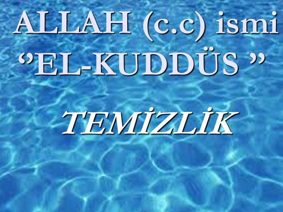 ALLAH (c.c) ismi ''EL-KUDDÜS '' ALLAH (c.c) ismi ''EL-KUDDÜS '' TEMİZLİK TEMİZLİK