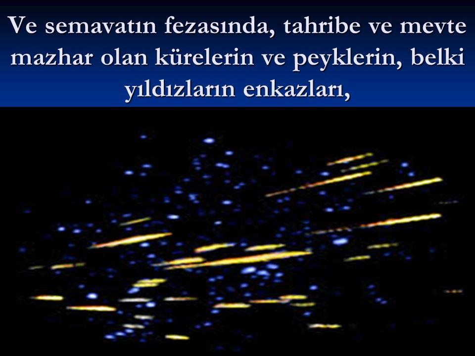 Ve semavatın fezasında, tahribe ve mevte mazhar olan kürelerin ve peyklerin, belki yıldızların enkazları,
