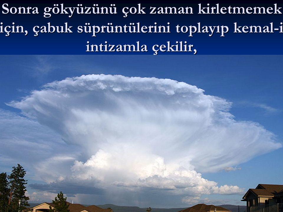 Sonra gökyüzünü çok zaman kirletmemek için, çabuk süprüntülerini toplayıp kemal-i intizamla çekilir,