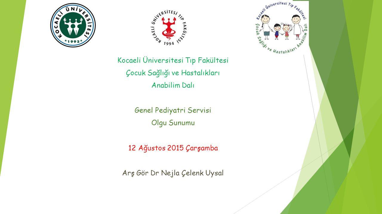Kocaeli Üniversitesi Tıp Fakültesi Çocuk Sağlığı ve Hastalıkları Anabilim Dalı Genel Pediyatri Servisi Olgu Sunumu 12 Ağustos 2015 Çarşamba Arş Gör Dr
