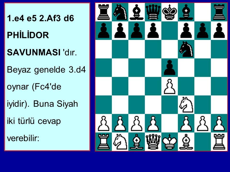 1.e4 e5 2.Af3 d6 PHİLİDOR SAVUNMASI dır.Beyaz genelde 3.d4 oynar (Fc4 de iyidir).