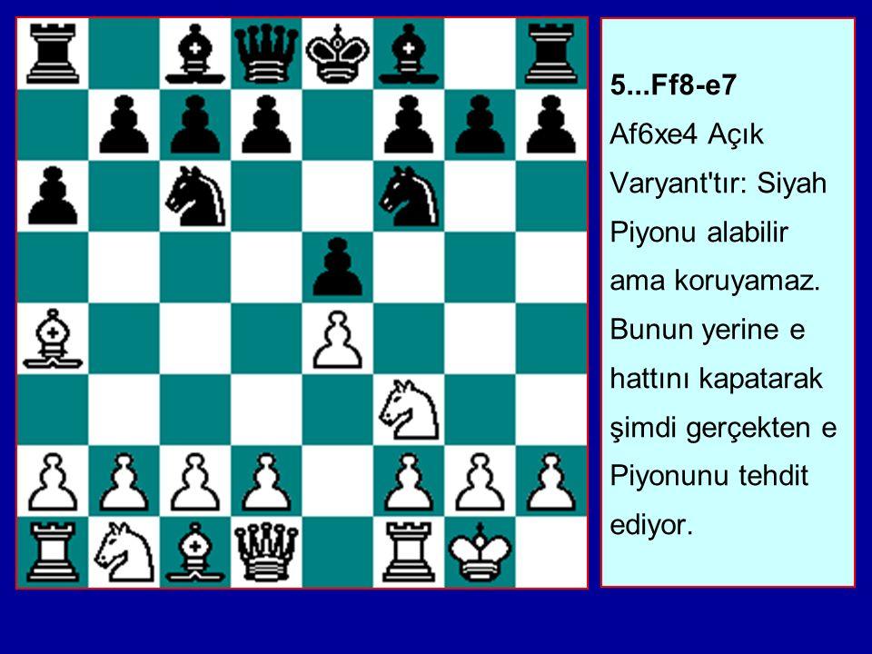5...Ff8-e7 Af6xe4 Açık Varyant tır: Siyah Piyonu alabilir ama koruyamaz.