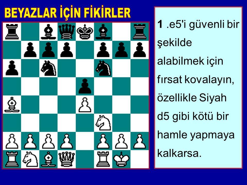1.e5 i güvenli bir şekilde alabilmek için fırsat kovalayın, özellikle Siyah d5 gibi kötü bir hamle yapmaya kalkarsa.