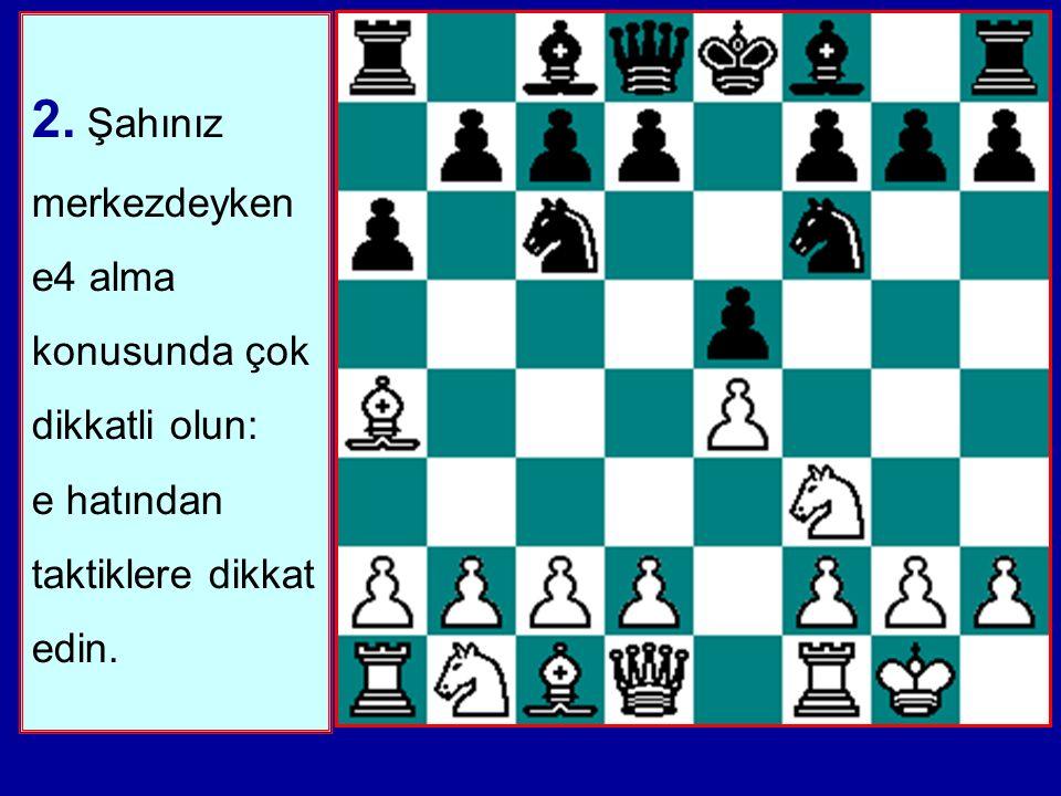 2. Şahınız merkezdeyken e4 alma konusunda çok dikkatli olun: e hatından taktiklere dikkat edin.