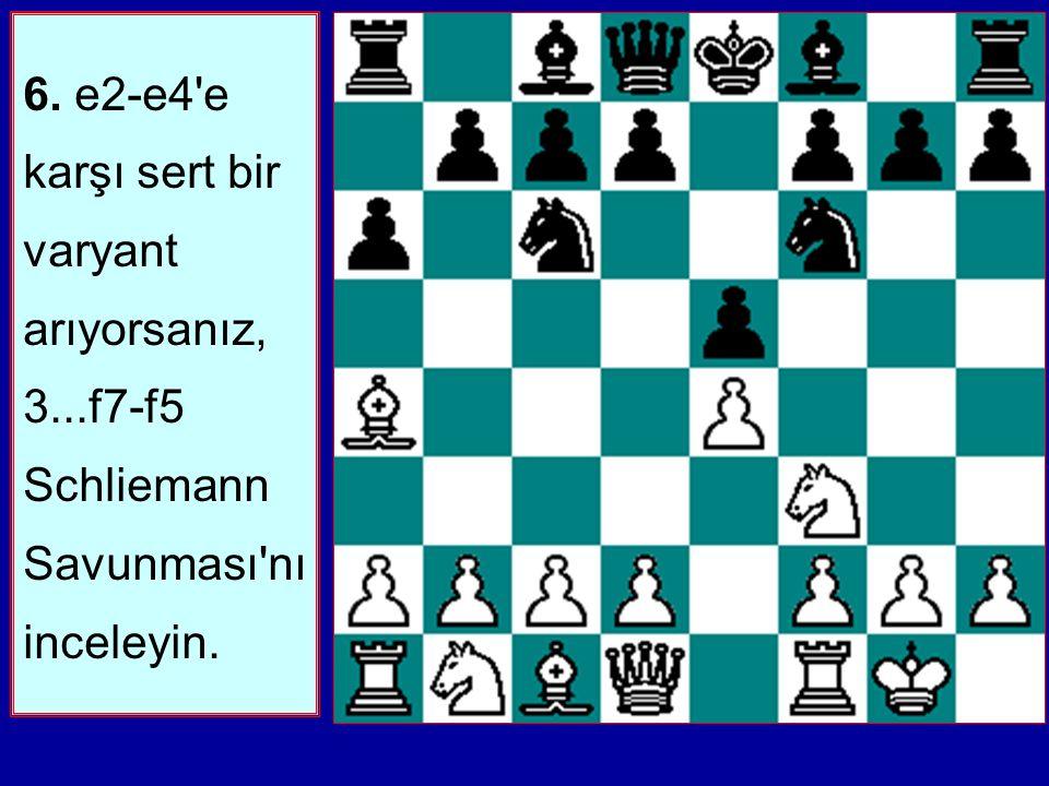 6. e2-e4 e karşı sert bir varyant arıyorsanız, 3...f7-f5 Schliemann Savunması nı inceleyin.