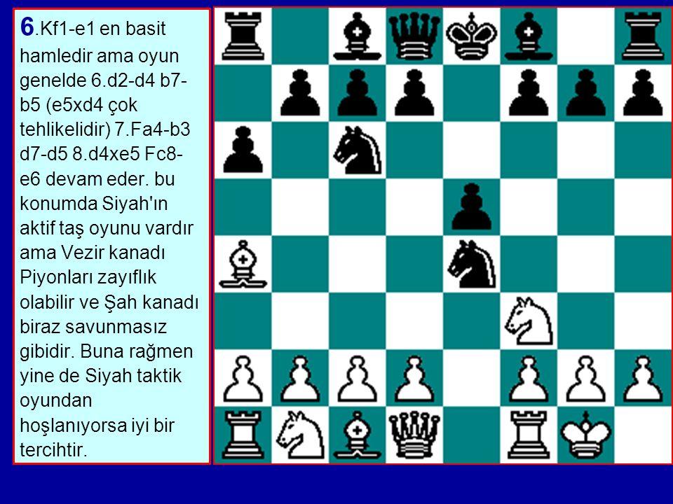 6.Kf1-e1 en basit hamledir ama oyun genelde 6.d2-d4 b7- b5 (e5xd4 çok tehlikelidir) 7.Fa4-b3 d7-d5 8.d4xe5 Fc8- e6 devam eder.