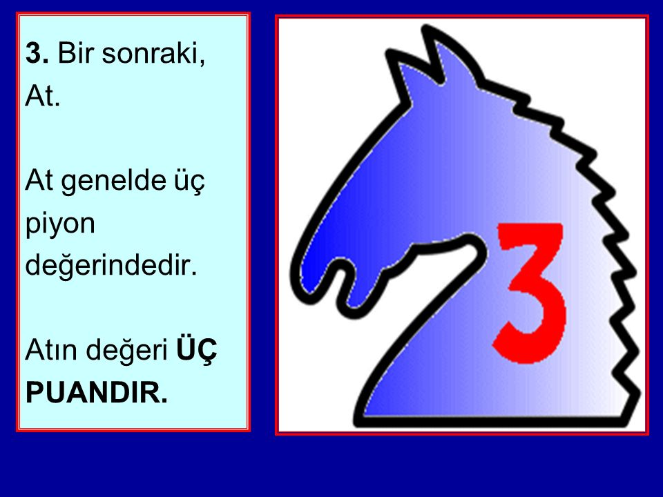 3. Bir sonraki, At. At genelde üç piyon değerindedir. Atın değeri ÜÇ PUANDIR.