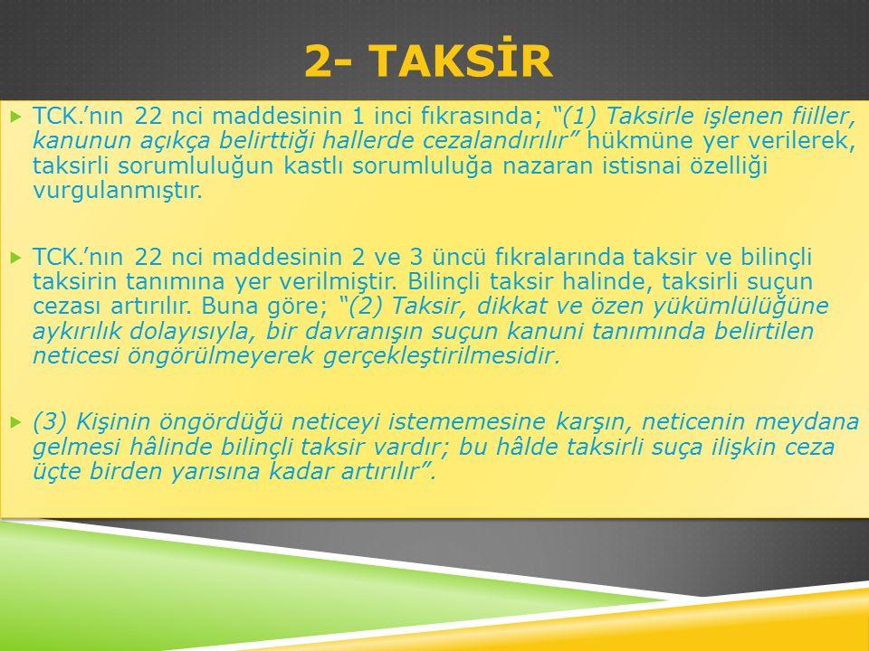 2- TAKSİR  TCK.'nın 22 nci maddesinin 1 inci fıkrasında; (1) Taksirle işlenen fiiller, kanunun açıkça belirttiği hallerde cezalandırılır hükmüne yer verilerek, taksirli sorumluluğun kastlı sorumluluğa nazaran istisnai özelliği vurgulanmıştır.