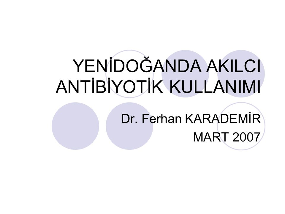 YENİDOĞANDA AKILCI ANTİBİYOTİK KULLANIMI Dr. Ferhan KARADEMİR MART 2007