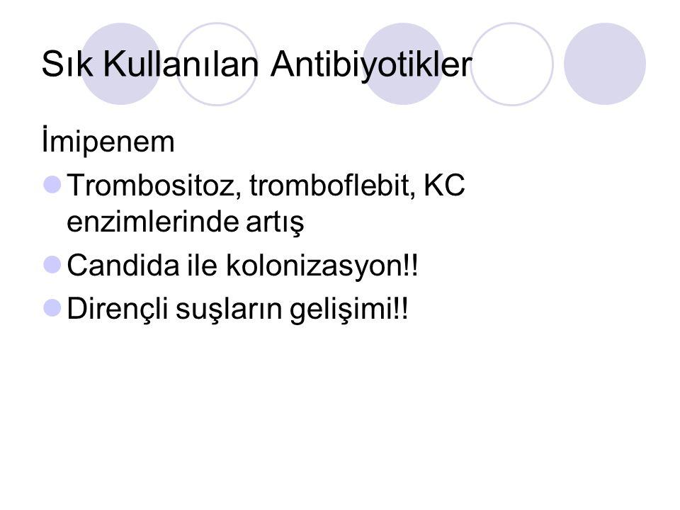 Sık Kullanılan Antibiyotikler İmipenem Trombositoz, tromboflebit, KC enzimlerinde artış Candida ile kolonizasyon!.