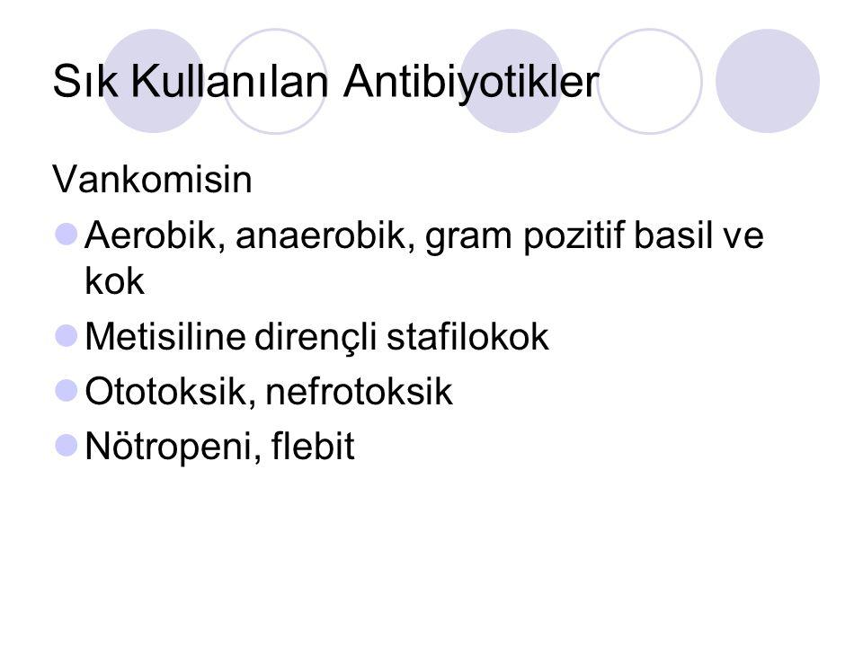 Sık Kullanılan Antibiyotikler Vankomisin Aerobik, anaerobik, gram pozitif basil ve kok Metisiline dirençli stafilokok Ototoksik, nefrotoksik Nötropeni, flebit