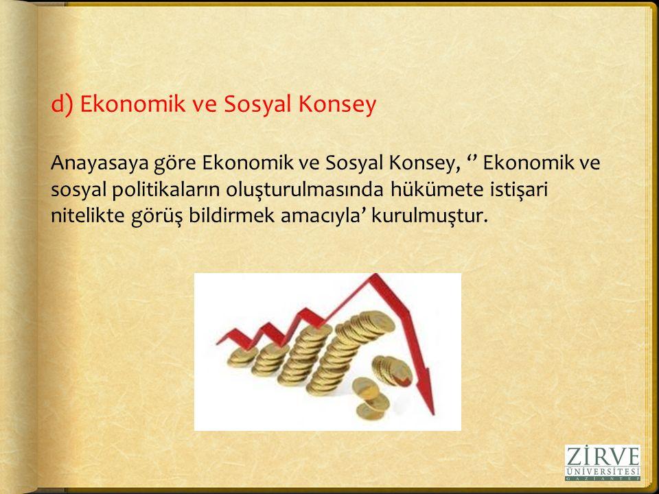 d) Ekonomik ve Sosyal Konsey Anayasaya göre Ekonomik ve Sosyal Konsey, '' Ekonomik ve sosyal politikaların oluşturulmasında hükümete istişari nitelikte görüş bildirmek amacıyla' kurulmuştur.