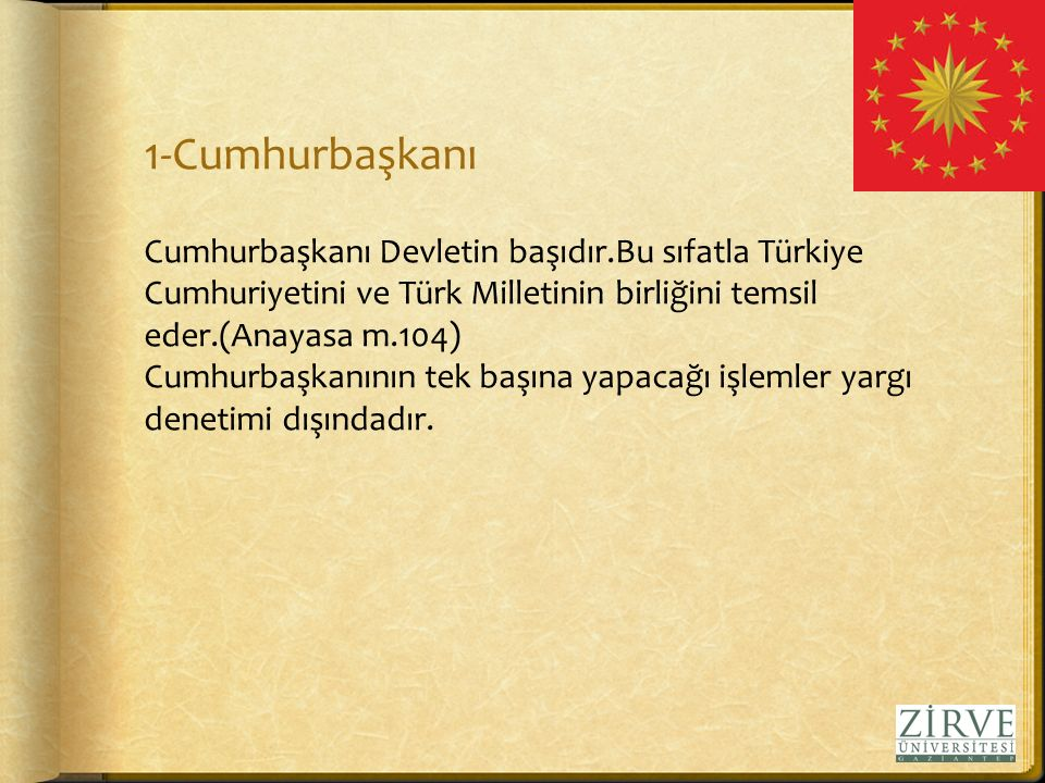1-Cumhurbaşkanı Cumhurbaşkanı Devletin başıdır.Bu sıfatla Türkiye Cumhuriyetini ve Türk Milletinin birliğini temsil eder.(Anayasa m.104) Cumhurbaşkanının tek başına yapacağı işlemler yargı denetimi dışındadır.