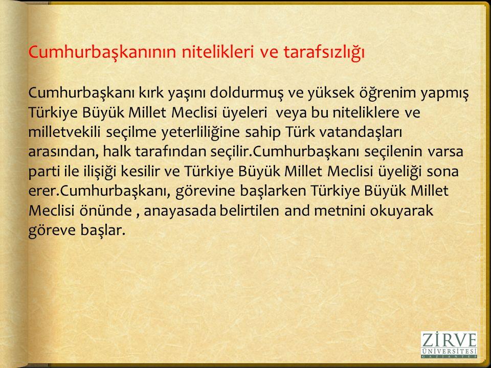 Cumhurbaşkanının nitelikleri ve tarafsızlığı Cumhurbaşkanı kırk yaşını doldurmuş ve yüksek öğrenim yapmış Türkiye Büyük Millet Meclisi üyeleri veya bu niteliklere ve milletvekili seçilme yeterliliğine sahip Türk vatandaşları arasından, halk tarafından seçilir.Cumhurbaşkanı seçilenin varsa parti ile ilişiği kesilir ve Türkiye Büyük Millet Meclisi üyeliği sona erer.Cumhurbaşkanı, görevine başlarken Türkiye Büyük Millet Meclisi önünde, anayasada belirtilen and metnini okuyarak göreve başlar.