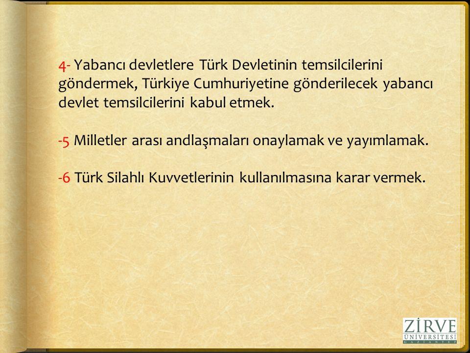 4- Yabancı devletlere Türk Devletinin temsilcilerini göndermek, Türkiye Cumhuriyetine gönderilecek yabancı devlet temsilcilerini kabul etmek.