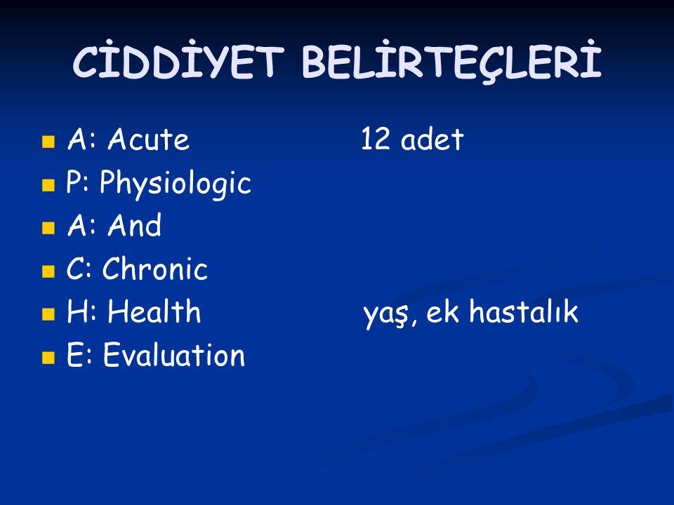 CİDDİYET BELİRTEÇLERİ A: Acute 12 adet P: Physiologic A: And C: Chronic H: Health yaş, ek hastalık E: Evaluation