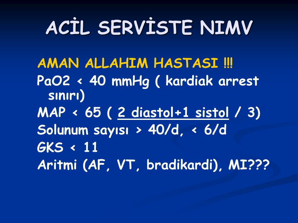 ACİL SERVİSTE NIMV AMAN ALLAHIM HASTASI !!! PaO2 < 40 mmHg ( kardiak arrest sınırı) MAP < 65 ( 2 diastol+1 sistol / 3) Solunum sayısı > 40/d, < 6/d GK
