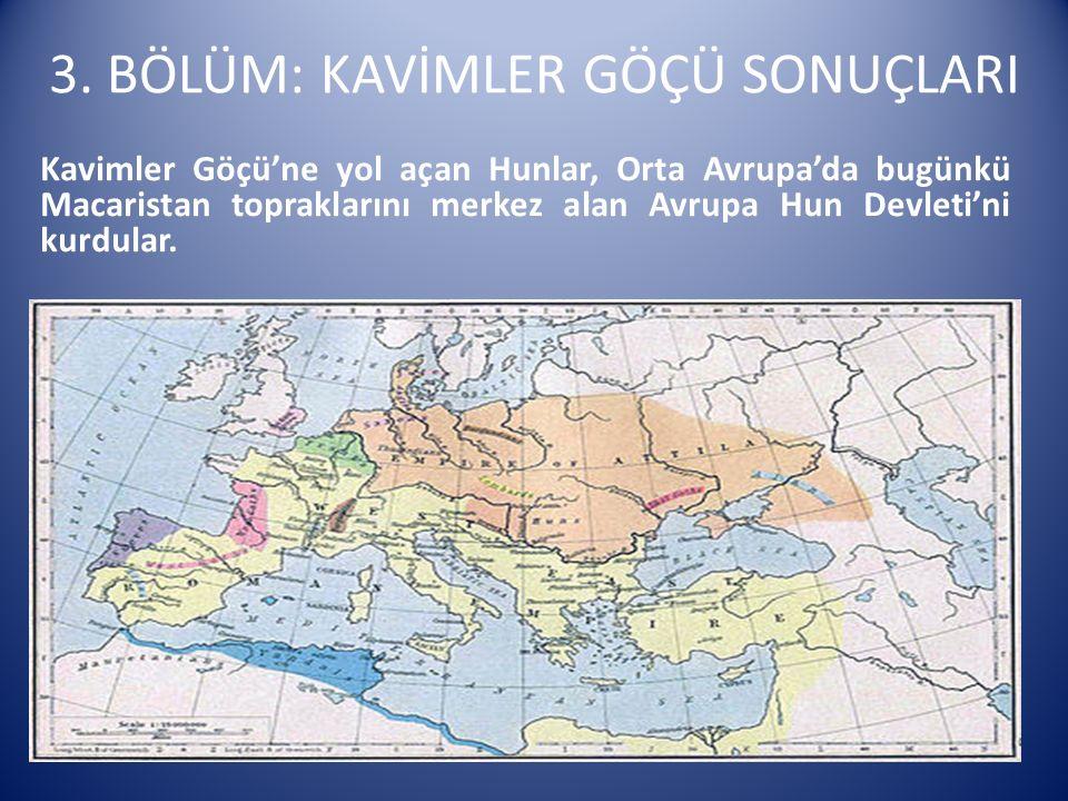 3. BÖLÜM: KAVİMLER GÖÇÜ SONUÇLARI Kavimler Göçü'ne yol açan Hunlar, Orta Avrupa'da bugünkü Macaristan topraklarını merkez alan Avrupa Hun Devleti'ni k
