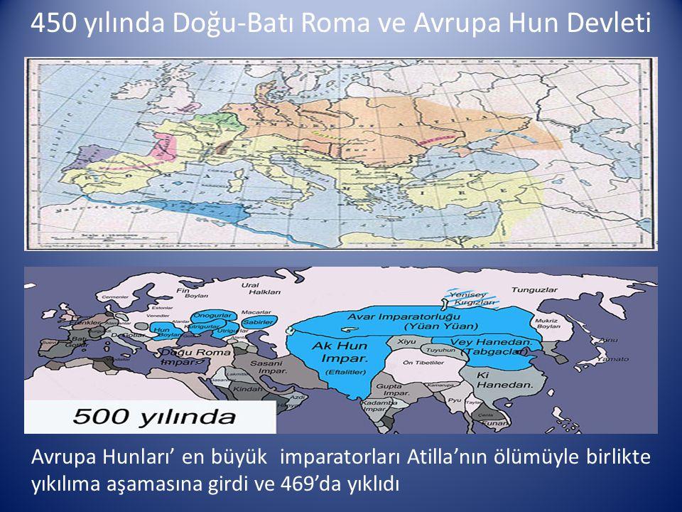 450 yılında Doğu-Batı Roma ve Avrupa Hun Devleti Avrupa Hunları' en büyük imparatorları Atilla'nın ölümüyle birlikte yıkılıma aşamasına girdi ve 469'd