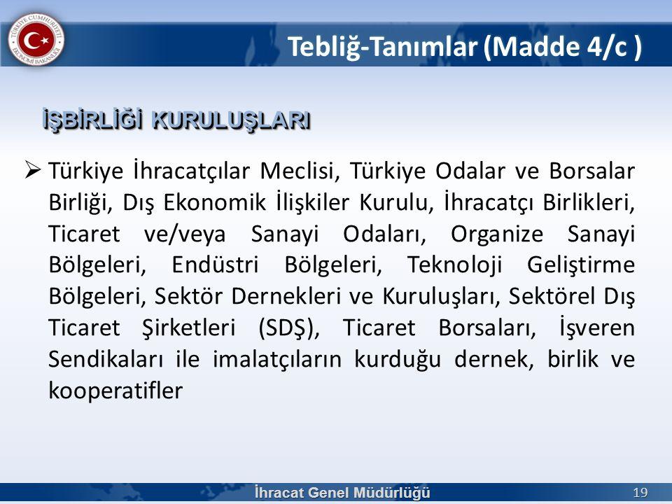 İhracat Genel Müdürlüğü 19 Tebliğ-Tanımlar (Madde 4/c ) İŞBİRLİĞİ KURULUŞLARI  Türkiye İhracatçılar Meclisi, Türkiye Odalar ve Borsalar Birliği, Dış