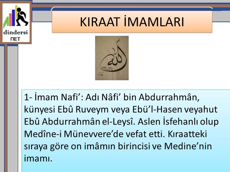 KIRAAT İMAMLARI 1- İmam Nafi': Adı Nâfi' bin Abdurrahmân, künyesi Ebû Ruveym veya Ebü'l-Hasen veyahut Ebû Abdurrahmân el-Leysî.