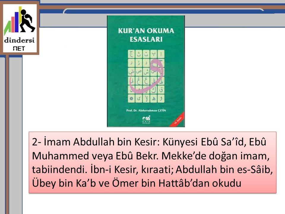 2- İmam Abdullah bin Kesir: Künyesi Ebû Sa'îd, Ebû Muhammed veya Ebû Bekr.