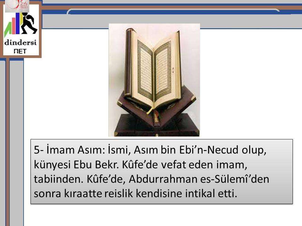 5- İmam Asım: İsmi, Asım bin Ebi'n-Necud olup, künyesi Ebu Bekr.