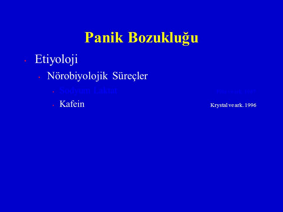 Etiyoloji Nörobiyolojik Süreçler Sodyum Laktat Pitts ve ark. 1967 Kafein Krystal ve ark. 1996 Panik Bozukluğu
