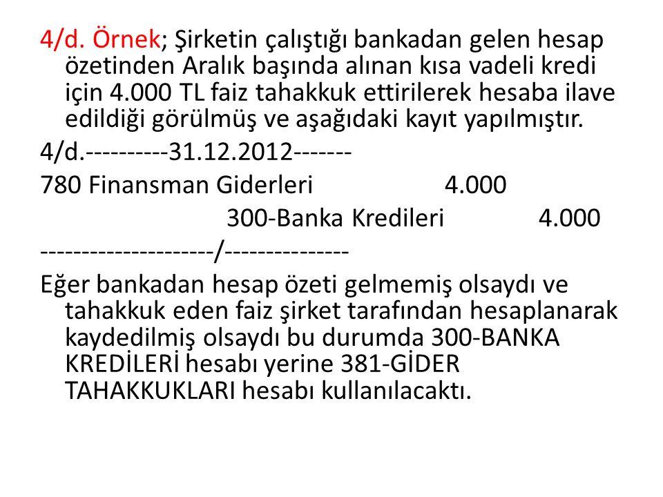 4/d. Örnek; Şirketin çalıştığı bankadan gelen hesap özetinden Aralık başında alınan kısa vadeli kredi için 4.000 TL faiz tahakkuk ettirilerek hesaba i