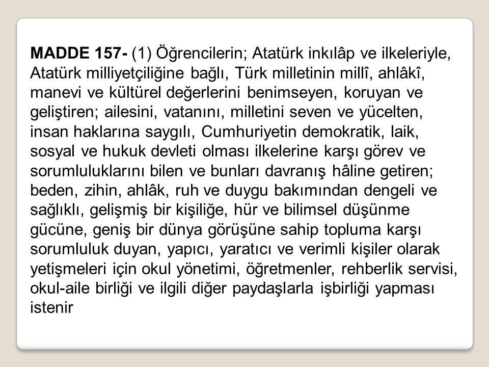 MADDE 157- (1) Öğrencilerin; Atatürk inkılâp ve ilkeleriyle, Atatürk milliyetçiliğine bağlı, Türk milletinin millî, ahlâkî, manevi ve kültürel değerle